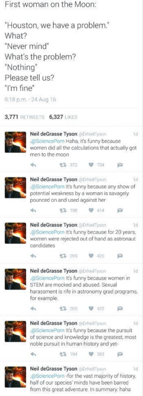 """Funny, Houston We Have a Problem, and Neil deGrasse Tyson: First woman on the Moon:  """"Houston, we have a problem.""""  What?  """"Never mind""""  What's the problem?  """"Nothing""""  Please tell us?  """"I'm fine""""  9:18 p.m. 24 Aug 16  3,771 RETWEETS 6,327 LIKES  Neil deGrasse Tyson @DrNeilTyson  @SciencePorn Haha, it's funny because  women did all the calculations that actually got  men to the moon  Id  734  t 372  Neil deGrasse Tyson @DrNeilTyson  @SciencePorn It's funny because any show of  potential weakness by a woman is savagely  pounced on and used against her  1d  414  t3 198  Neil deGrasse Tyson @DrNeilTyson  1d  @SciencePorn It's funny because for 20 years,  women were rejected out of hand as astronaut  candidates  23 209  420  Neil deGrasse Tyson @DrNeilTyson  @SciencePorn It's funny because women in  STEM are mocked and abused. Sexual  harassment is rife in astronomy grad programs  for example.  Id  422  t 205  Neil deGrasse Tyson @DrNeilTyson  @SciencePorn It's funny because the pursuit  of science and knowledge is the greatest, most  noble pursuit in human history and yet-  1d  t 194  Neil deGrasse Tyson @DrNeilTyson  @SciencePorn -for the vast majority of history,  half of our species' minds have been barred  from this great adventure. In summary: haha  Id"""