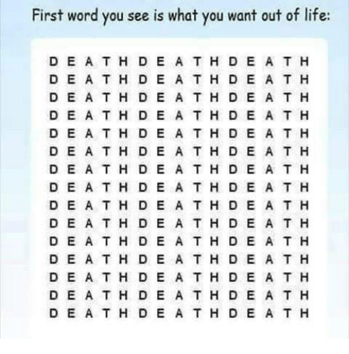 Life, Word, and Dea: First word you see is what you want out of life:  D E A T H D E A TH D E A T H  DE ATH DE A T H D E A T H  D EATH D E A T H D E A T H  D E A TH D E A T H D E A T H  D EA TH D E A TH D E A T H  DEA T H D E A T H D E A T H  D E A T H D E A T H D E A T H  DE A TH DE ATH DE A T H  D E A TH D E A TH D E A T H  DE A TH DE A TH D E A T H  D EATH DE A T H D E A T H  D E ATH D E A TH D E A T H  D E A TH D E A TH D E A T H  DE A TH D E A TH D E A T H  D E ATH DE ATH D E A T H