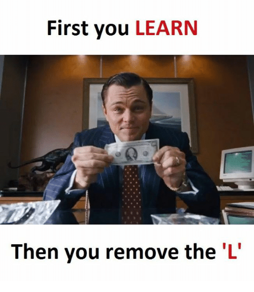 Learning: First you  LEARN  Then you remove the 'L'