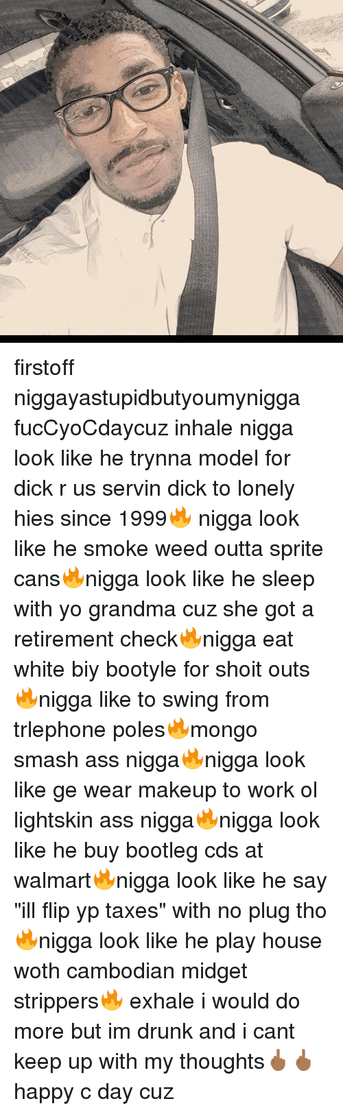 """Ass, Bootleg, and Drunk: firstoff niggayastupidbutyoumynigga fucCyoCdaycuz inhale nigga look like he trynna model for dick r us servin dick to lonely hies since 1999🔥 nigga look like he smoke weed outta sprite cans🔥nigga look like he sleep with yo grandma cuz she got a retirement check🔥nigga eat white biy bootyle for shoit outs🔥nigga like to swing from trlephone poles🔥mongo smash ass nigga🔥nigga look like ge wear makeup to work ol lightskin ass nigga🔥nigga look like he buy bootleg cds at walmart🔥nigga look like he say """"ill flip yp taxes"""" with no plug tho🔥nigga look like he play house woth cambodian midget strippers🔥 exhale i would do more but im drunk and i cant keep up with my thoughts🖕🏾🖕🏾 happy c day cuz"""