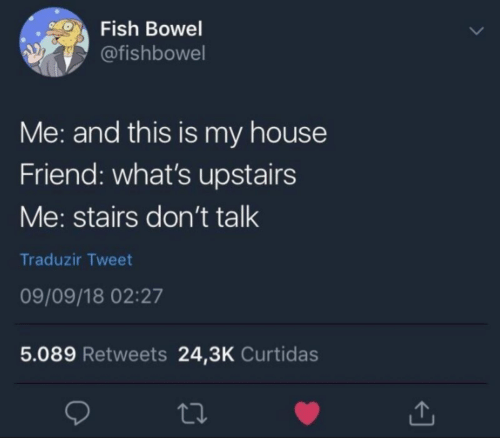 My House, Fish, and House: Fish Bowel  @fishbowel  Me: and this is my house  Friend: what's upstairs  Me: stairs don't talk  Traduzir Tweet  09/09/18 02:27  5.089 Retweets 24,3K Curtidas