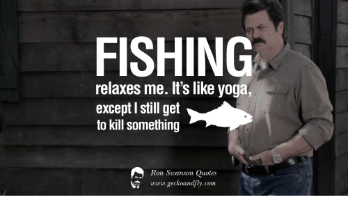 Image of: Funny Ron Swanson Quotes And Yoga Fishing Relaxes Me Its Like Yoga Except Funny Fishing Relaxes Me Its Like Yoga Except Still Get To Kill
