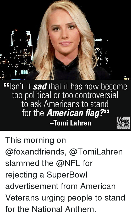 "Memes, News, and Nfl: fIsn't it sad that it has now become  too political or too controversial  to ask Americans to stand  for the American flag""  Tomi Lahren  FOX  NEWS This morning on @foxandfriends, @TomiLahren slammed the @NFL for rejecting a SuperBowl advertisement from American Veterans urging people to stand for the National Anthem."