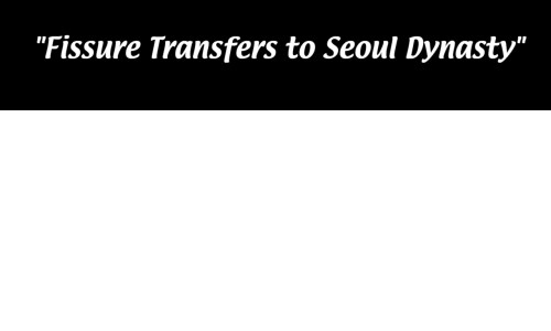 "Dynasty, Seoul, and Fissure: ""Fissure Transfers to Seoul Dynasty"""