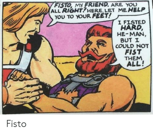 He-Man, Help, and Feet: FISTO, MY FRIEND. ARE YOU  NALL RIGHT?HERE,LET ME HELP  YOU TO YOUR FEET!  I FISTED  HARD,  HE-MAN  BUT I  COULD NOT  FIST  THEM  ALL! Fisto