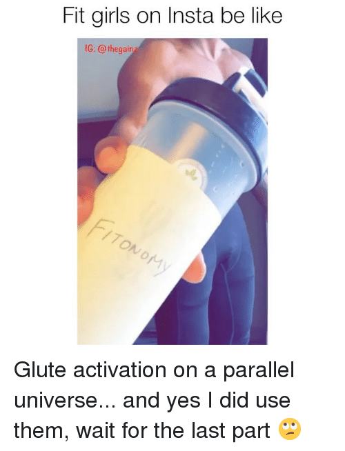 Be Like, Girls, and Memes: Fit girls on Insta be like  1G: @ thegair  70  ry Glute activation on a parallel universe... and yes I did use them, wait for the last part 🙄