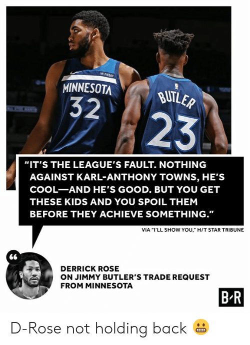 "Derrick Rose, Karl-Anthony Towns, and Cool: fitbit  MINNESOTA  BUTLER  32  23  ""IT'S THE LEAGUE'S FAULT. NOTHING  AGAINST KARL-ANTHONY TOWNS, HE'S  COOL-AND HE'S GOOD. BUT YOU GET  THESE KIDS AND YOU SPOIL THEM  BEFORE THEY ACHIEVE SOMETHING.""  VIA ""I'LL SHOW YOU,"" H/T STAR TRIBUNE  DERRICK ROSE  ON JIMMY BUTLER'S TRADE REQUEST  FROM MINNESOTA  B R D-Rose not holding back 😬"