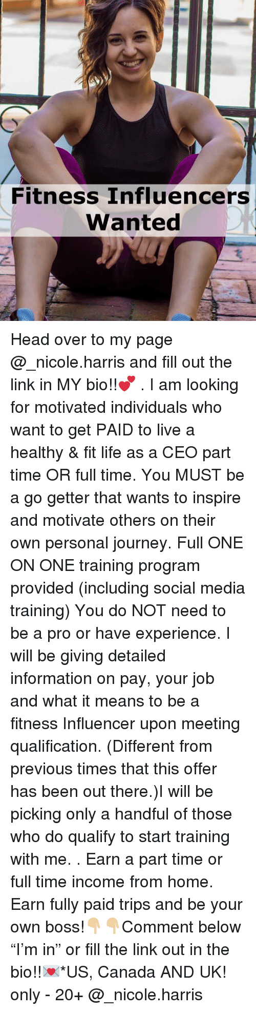 """Head, Journey, and Life: Fitness Influencers  Wanted Head over to my page @_nicole.harris and fill out the link in MY bio!!💕 . I am looking for motivated individuals who want to get PAID to live a healthy & fit life as a CEO part time OR full time. You MUST be a go getter that wants to inspire and motivate others on their own personal journey. Full ONE ON ONE training program provided (including social media training) You do NOT need to be a pro or have experience. I will be giving detailed information on pay, your job and what it means to be a fitness Influencer upon meeting qualification. (Different from previous times that this offer has been out there.)I will be picking only a handful of those who do qualify to start training with me. . Earn a part time or full time income from home. Earn fully paid trips and be your own boss!👇🏼👇🏼Comment below """"I'm in"""" or fill the link out in the bio!!💌*US, Canada AND UK! only - 20+ @_nicole.harris"""