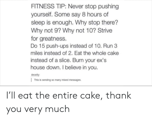 Ex's, Run, and Ups: FITNESS TIP: Never stop pushing  yourself. Some say 8 hours of  sleep is enough. Why stop there?  Why not 9? Why not 10? Strive  for greatness.  Do 15 push-ups instead of 10. Run 3  miles instead of 2. Eat the whole cake  instead of a slice. Burn your ex's  house down. I believe in you.  deceit  |This is sending so many mixed messages. I'll eat the entire cake, thank you very much