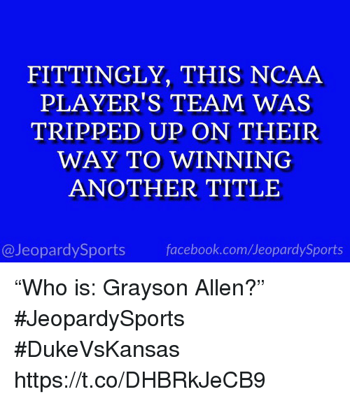 """Facebook, Sports, and Grayson Allen: FITTINGLY, THIS NCAA  PLAYER'S TEAM WAS  TRIPPED UP ON THEIR  WAY TO WINNING  ANOTHER TITLE  @JeopardySports facebook.com/JeopardySports """"Who is: Grayson Allen?"""" #JeopardySports #DukeVsKansas https://t.co/DHBRkJeCB9"""