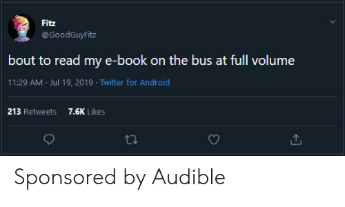 Android, Twitter, and Book: Fitz  @GoodGuyFitz  bout to read my e-book on the bus at full volume  11:29 AM Jul 19, 2019 Twitter for Android  7.6K Likes  213 Retweets Sponsored by Audible
