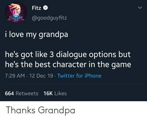 Iphone, Love, and The Game: Fitz  @goodguyfitz  i love my grandpa  he's got like 3 dialogue options but  he's the best character in the game  7:29 AM · 12 Dec 19 · Twitter for iPhone  664 Retweets 16K Likes Thanks Grandpa
