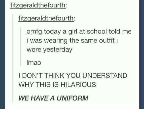 Girls, School, and Girl: fitzgeraldthefourth:  fitzgerald thefourth  omfg today a girl at school told me  i was wearing the same outfit i  wore yesterday  Imao  I DON'T THINK YOU UNDERSTAND  WHY THIS IS HILARIOUS  WE HAVE A UNIFORM