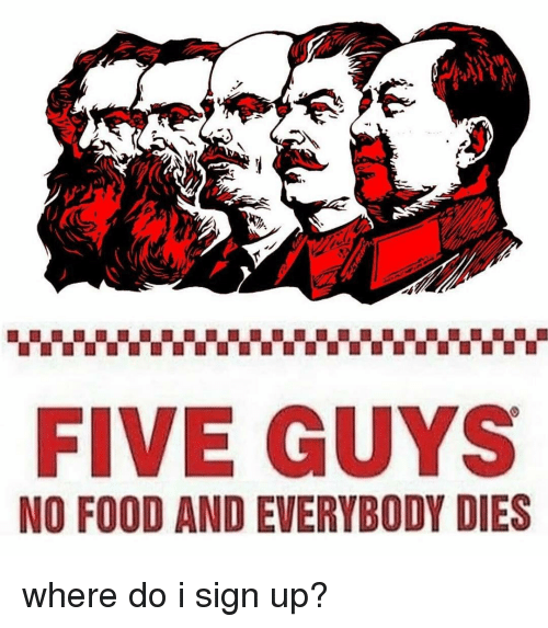 Food, Memes, and 🤖: FIVE GUYS  NO FOOD AND EVERYBODY DIES where do i sign up?