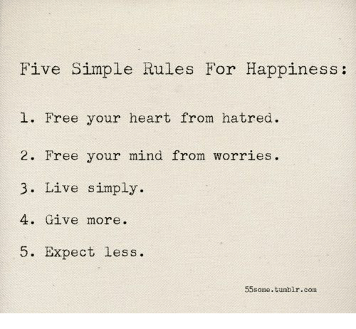 Tumblr, Free, and Heart: Five Simple Rules For Happiness:  1. Free your heart from hatred.  2. Free your mind from worries.  3. Live simply  4. Give more.  5. Expect less  55some.tumblr.com
