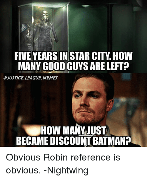 Batman, Memes, and Good: FIVE YEARS IN STAR CITY. HOW  MANY GOOD GUYS ARE LEFT?  ④JUSTICE.LEAGUE.MEMES  HOW MANY JUST  BECAME DISCOUNT BATMAN? Obvious Robin reference is obvious. -Nightwing