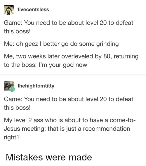 Ass, God, and Jesus: fivecentsless  Game: You need to be about level 20 to defeat  this boss!  Me: oh geez I better go do some grinding  Me, two weeks later overleveled by 80O, returning  to the boss: I'm your god now  thehightomtitty  Game: You need to be about level 20 to defeat  this boss!  My level 2 ass who is about to have a come-to-  Jesus meeting: that is just a recommendation  right? Mistakes were made
