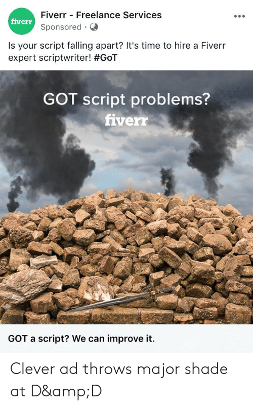 Shade, Time, and Got: Fiverr - Freelance Services  fiverr  Sponsored Q  Is your script falling apart? It's time to hire a Fiverr  expert scriptwriter! #GoT  GOT script problems?  fiverr  GOT a script? We can improve it. Clever ad throws major shade at D&D