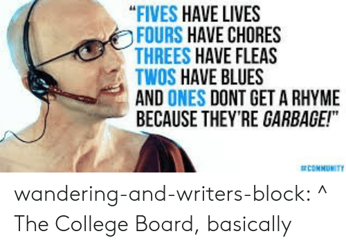 "College, Community, and Tumblr: ""FIVES HAVE LIVES  FOURS HAVE CHORES  THREES HAVE FLEAS  TWOS HAVE BLUES  AND ONES DONT GET A RHYME  BECAUSE THEY'RE GARBAGE!""  COMMUNITY wandering-and-writers-block:  ^ The College Board, basically"
