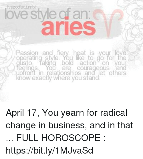 Love, Relationships, and Stan: fivezodiactumbir  love style ofan  aries  Passion and fiery heat is your lov  operating style.You like to do for the  sto, takiig bold actionon you  eelings. You are courageous an  ont in relationships and let others  ow exactly where you stan April 17, You yearn for radical change in business, and in that  ... FULL HOROSCOPE : https://bit.ly/1MJvaSd