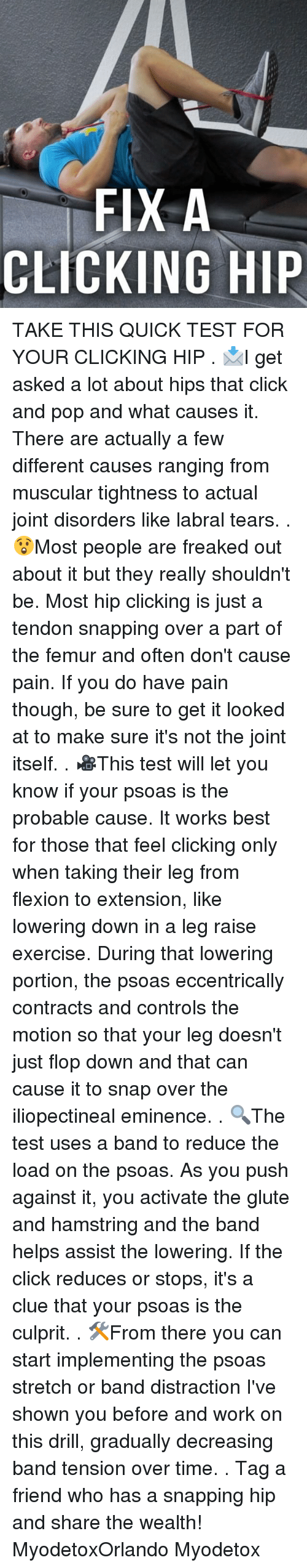 Click, Memes, and Pop: FIX A  CLICKING HIP TAKE THIS QUICK TEST FOR YOUR CLICKING HIP . 📩I get asked a lot about hips that click and pop and what causes it. There are actually a few different causes ranging from muscular tightness to actual joint disorders like labral tears. . 😲Most people are freaked out about it but they really shouldn't be. Most hip clicking is just a tendon snapping over a part of the femur and often don't cause pain. If you do have pain though, be sure to get it looked at to make sure it's not the joint itself. . 🎥This test will let you know if your psoas is the probable cause. It works best for those that feel clicking only when taking their leg from flexion to extension, like lowering down in a leg raise exercise. During that lowering portion, the psoas eccentrically contracts and controls the motion so that your leg doesn't just flop down and that can cause it to snap over the iliopectineal eminence. . 🔍The test uses a band to reduce the load on the psoas. As you push against it, you activate the glute and hamstring and the band helps assist the lowering. If the click reduces or stops, it's a clue that your psoas is the culprit. . 🛠From there you can start implementing the psoas stretch or band distraction I've shown you before and work on this drill, gradually decreasing band tension over time. . Tag a friend who has a snapping hip and share the wealth! MyodetoxOrlando Myodetox