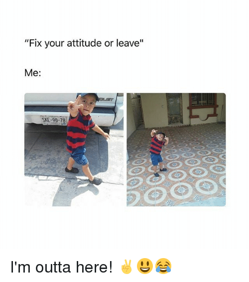 "Memes, Attitude, and Outta: ""Fix your attitude or leave""  Me:  SKE-90-78 I'm outta here! ✌😃😂"