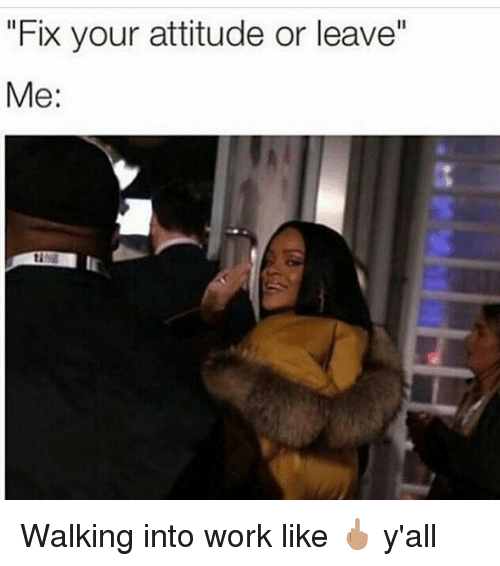 """Memes, 🤖, and Working: """"Fix your attitude or leave""""  Me Walking into work like 🖕🏽 y'all"""