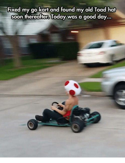 fixed my go kart and found my old toad hat soon thereafter today was