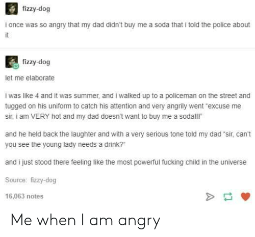 """Dad, Fucking, and Police: fizzy-dog  i once was so angry that my dad didn't buy me a soda that i told the police about  fizzy-dog  let me elaborate  i was like 4 and it was summer, and i walked up to a policeman on the street and  tugged on his uniform to catch his attention and very angrily went """"excuse me  sir, i am VERY hot and my dad doesn't want to buy me a sodal!  and he held back the laughter and with a very serious tone told my dad """"sir, can't  you see the young lady needs a drink?""""  and i just stood there feeling like the most powerful fucking child in the universe  Source: fizzy-dog  16,063 notes Me when I am angry"""