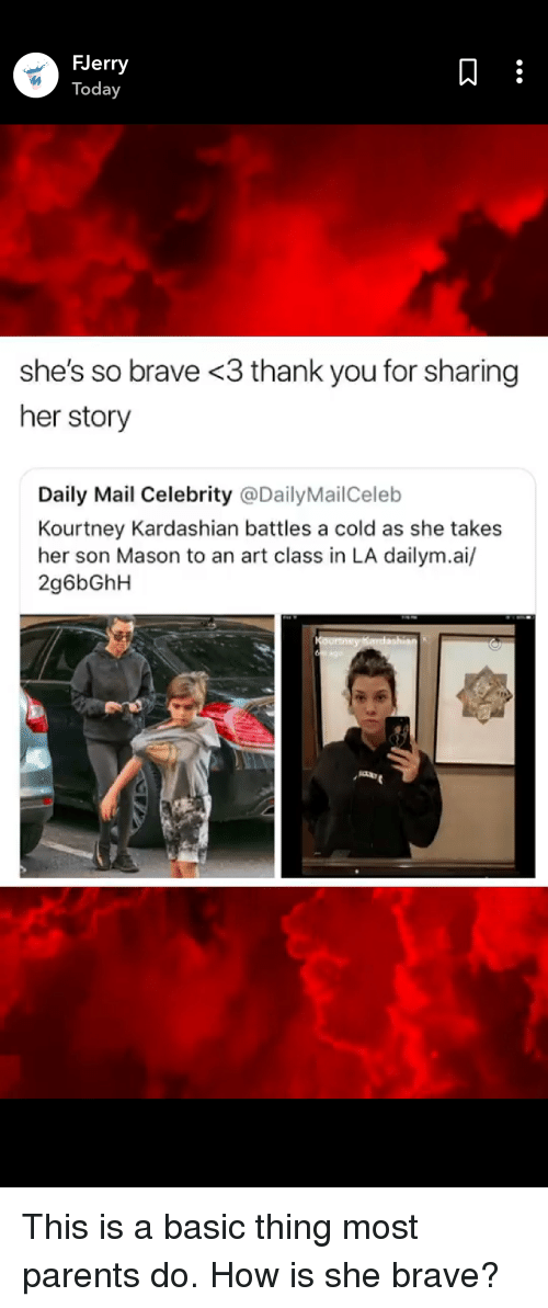 Facepalm, Kourtney Kardashian, and Parents: FJerry  Today  she's so brave <3 thank you for sharing  her story  Daily Mail Celebrity @DailyMailCeleb  Kourtney Kardashian battles a cold as she takes  her son Mason to an art class in LA dailym.ai/  2g6bGhH