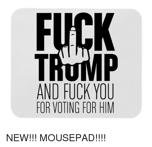 Fuck You, Memes, and Fuck: Fl  AND FUCK YOU  FOR VOTING FOR HIM NEW!!! MOUSEPAD!!!!