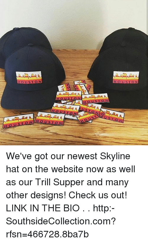 3ccb7efcef5 flaA HOUSTON HOUSTON STON USTON AaA HOUST HOUSTON O We ve Got Our Newest Skyline  Hat on the Website Now as Well as Our Trill Supper and Many Other Designs!