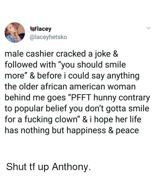 """Fucking, Life, and Memes: flacey  @laceyhetsko  male cashier cracked a joke 8  followed with """"you should smile  more"""" & before i could say anything  the older african american woman  behind me goes """"PFFT hunny contrary  to popular belief you don't gotta smile  for a fucking clown"""" & i hope her life  has nothing but happiness & peace Shut tf up Anthony."""