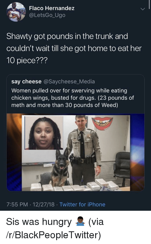 Blackpeopletwitter, Drugs, and Hungry: Flaco Hernandez  @LetsGo_Ugo  Shawty got pounds in the trunk and  couldn't wait till she got home to eat her  10 piece???  say cheese @Saycheese_Media  Women pulled over for swerving while eating  chicken wings, busted for drugs. (23 pounds of  meth and more than 30 pounds of Weed)  7:55 PM. 12/27/18 Twitter for iPhone Sis was hungry 🤷🏿♂️ (via /r/BlackPeopleTwitter)