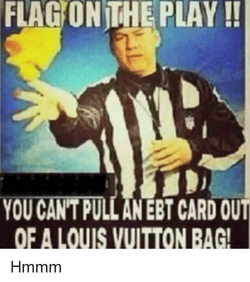 Louis Vuitton, The Play, and Im Going to Hell for This: FLAG  ON  THE  PLAY!!  YOU CAN'T PULL AN EBT CARD OUT  OFA LOUIS VUITTON BAG!