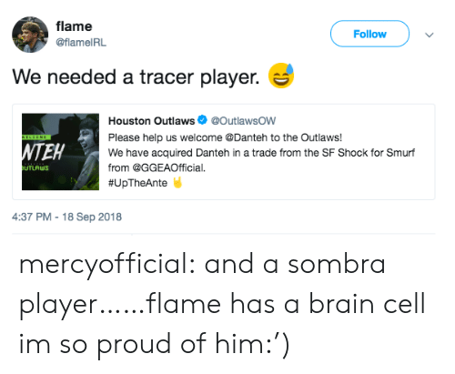 Tumblr, Blog, and Brain: flame  @flameIRL  Follow  We needed a tracer player.  Houston Outlaws @OutlawsOW  Please help us welcome @Danteh to the Outlaws!  We have acquired Danteh in a trade from the SF Shock for Smurf  from @GGEAOfficial.  # U pTheAnte  NTEH  UTLAWS  4:37 PM -18 Sep 2018 mercyofficial:  and a sombra player……flame has a brain cell im so proud of him:')