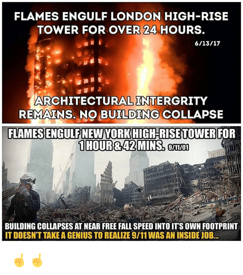 9/11, Fall, and Memes: FLAMES ENGULF LONDON HIGH-RISE  TOWER FOR OVER 24 HOURS.  ARCHITECTURAL INTERGRITY  REMAINS. NO BUILDING COLLAPSE  FLAMESSENGULFNEWYORKHIGH-RISE TOWER FOR  1 HOURR 42 MINS, 9/11/01  BUILDING COLLAPSES AT NEAR FREE FALL SPEED INTOITS OWN FOOTPRINT  ITDOESNT TAKE A GENIUS TO REALIZE 9/11WAS AN INSIDE JOB... ☝️☝️