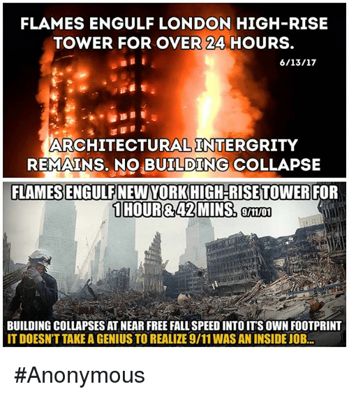 9/11, Fall, and Memes: FLAMES ENGULF LONDON HIGH-RISE  TOWER FOR OVER 24 HOURS.  ARCHITECTURAL INTERGRITY  REMAINS, NO BUILDING COLLAPSE  FLAMES ENGULF NEW YORK HIGH RISE TOWER  FOR  9/11/01  BUILDING COLLAPSES AT NEAR FREE FALL SPEED INTO IT'S OWN FOOTPRINT  IT DOESNT TAKE A GENIUS TO REALIZE 9/11 WAS AN INSIDEJOB #Anonymous