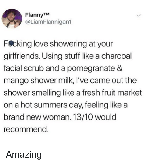 Fresh, Love, and Memes: FlannyTM  @LiamFlannigan1  Fecking love showering at your  girlfriends. Using stuff like a charcoal  facial scrub and a pomegranate &  mango shower milk, I've came out the  shower smelling like a fresh fruit market  on a hot summers day, feeling like a  brand new woman. 13/10 would  recommend Amazing