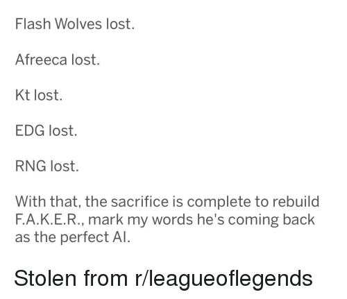 League of Legends, Lost, and Wolves: Flash Wolves lost.  Afreeca lost.  Kt lost.  EDG lost.  RNG lost.  With that, the sacrifice is complete to rebuild  F.А.К.Е.R., mark my words he's coming back  as the perfect Al