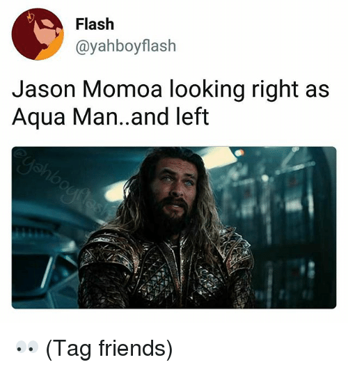Friends, Memes, and Jason Momoa: Flash  @yahboyflash  Jason Momoa looking right as  Aqua Man..and left 👀 (Tag friends)