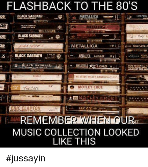 80s, Dank, and Metallica: FLASHBACK TO THE 80'S  BLACK SABBATH  METALLICA  Ha Pen  BLACK SABBATH  METALLICA  BLACK SABBATH  LOAD  ME STEVE MILLER MANDR  MOTLEY CRUE  MOTLEY CRUE  ERIC CLAPTON  OZZY  REMEMBER WHEN OURT  MUSIC COLLECTION LOOKED  LIKE THIS #jussayin
