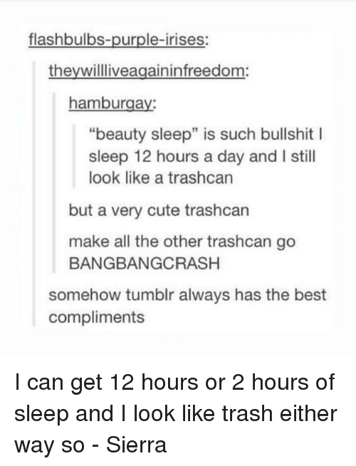 "Cute, Memes, and Trash: flashbulbs-purple-irises:  they willliveagaininfreedom  hamburga  ""beauty sleep"" is such bullshit l  sleep 12 hours a day and l still  look like a trashcan  but a very cute trashcan  make all the other trashcan go  BANGBANGCRASH  somehow tumblr always has the best  compliments I can get 12 hours or 2 hours of sleep and I look like trash either way so - Sierra"