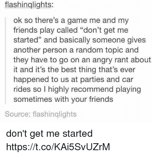 "Friends, Memes, and Best: flashinglights:  ok so there's a game me and my  friends play called ""don't get me  started"" and basically someone gives  another person a random topic and  they have to go on an angry rant about  it and it's the best thing that's ever  happened to us at parties and car  rides so I highly recommend playing  sometimes with your friends  Source: flashinglights don't get me started https://t.co/KAi5SvUZrM"