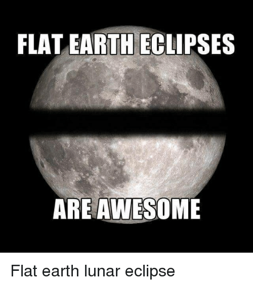 Funny, Earth, and Eclipse: FLAT EARTH ECLIPSES  AREAWESOME Flat earth lunar eclipse