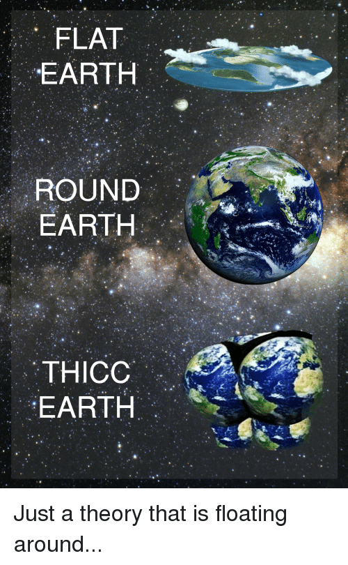 Funniest Meme On Earth : Flat earth round thicc just a theory that is