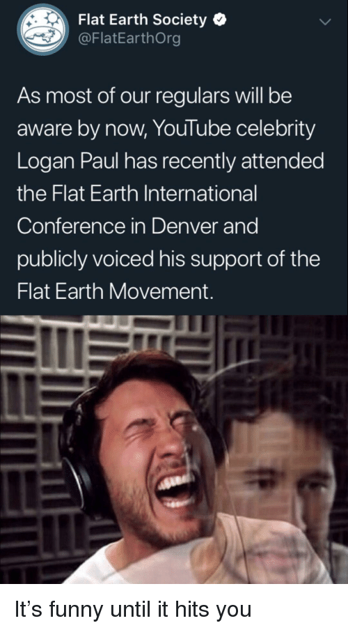 Funny, youtube.com, and Denver: Flat Earth Society  @FlatEarthOrg  As most of our regulars will be  aware by now, YouTube celebrity  Logan Paul has recently attendec  the Flat Earth International  Conference in Denver and  publicly voiced his support of the  Flat Earth Movement It's funny until it hits you