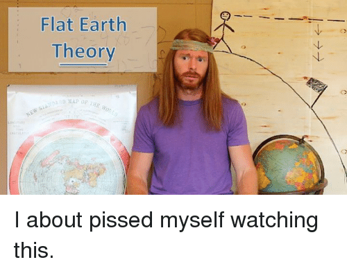 47fed8691cd Flat Earth Theory I About Pissed Myself Watching This