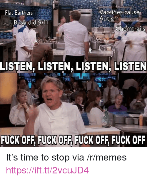 """Memes, Autism, and Fuck: Flat Earthers  Vaccines cause  Autism  Bush did 9/1  Chemtrails  LISTEN, LISTEN, LISTEN, LISTEN  FUCK OFF, FUCK OFF, FUCK OFF, FUCK OFF <p>It&rsquo;s time to stop via /r/memes <a href=""""https://ift.tt/2vcuJD4"""">https://ift.tt/2vcuJD4</a></p>"""