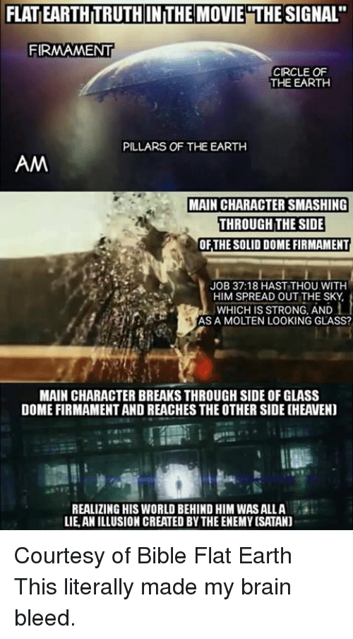 "Brains, Memes, and Smashing: FLATIEARTHITRUTH INTHE MOVIE THE SIGNAL""  FIRMAMENT  CIRCLE OF  THE EARTH  PILLARS OF THE EARTH  AM  MAIN CHARACTER SMASHING  THROUGH THE SIDE  OF THE SOLID DOME FIRMAMENT  JOB 37:18 HAST THOU WITH  HIM SPREAD OUT THE SKY  WHICH IS STRONG, AND  AS A MOLTEN LOOKING GLASS?  MAIN CHARACTER BREAKS THROUGH SIDE OF GLASS  DOME FIRMAMENT AND REACHES THE OTHER SIDE CHEAVENJ  REALIZING HIS WORLD BEHIND HIM WASALLA 3t  LIE, ANILLUSION CREATED BY THE ENEMY ISATAN) Courtesy of Bible Flat Earth This literally made my brain bleed."